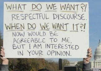 What do we want?! Respectful discourse.  When do we want it?! Now would be agreeable to me but I am interested in your opinion.